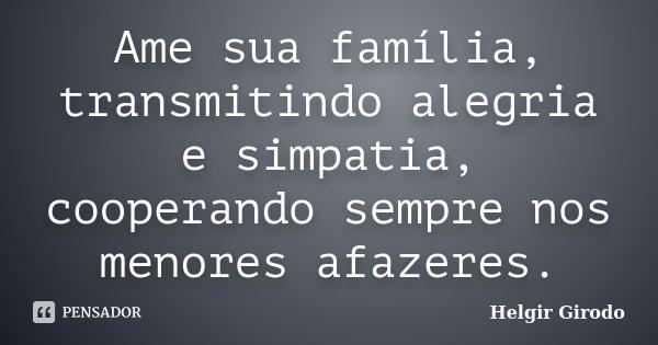 Ame sua família, transmitindo alegria e simpatia, cooperando sempre nos menores afazeres.... Frase de Helgir Girodo.
