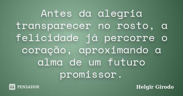 Antes da alegria transparecer no rosto, a felicidade já percorre o coração, aproximando a alma de um futuro promissor.... Frase de Helgir Girodo.
