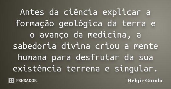 Antes da ciência explicar a formação geológica da terra e o avanço da medicina, a sabedoria divina criou a mente humana para desfrutar da sua existência terrena... Frase de Helgir Girodo.