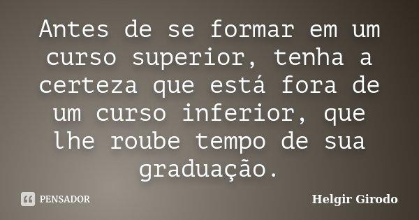 Antes de se formar em um curso superior, tenha a certeza que está fora de um curso inferior, que lhe roube tempo de sua graduação.... Frase de Helgir Girodo.