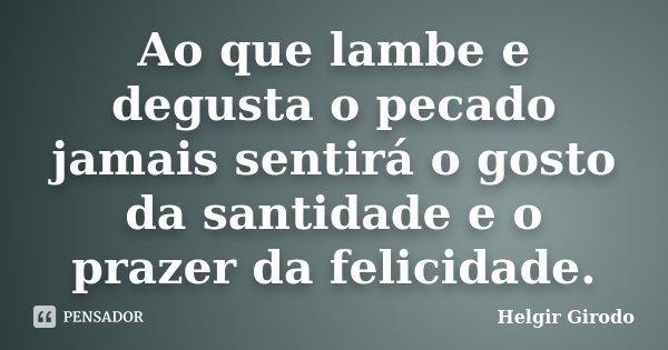Ao que lambe e degusta o pecado jamais sentirá o gosto da santidade e o prazer da felicidade.... Frase de Helgir Girodo.
