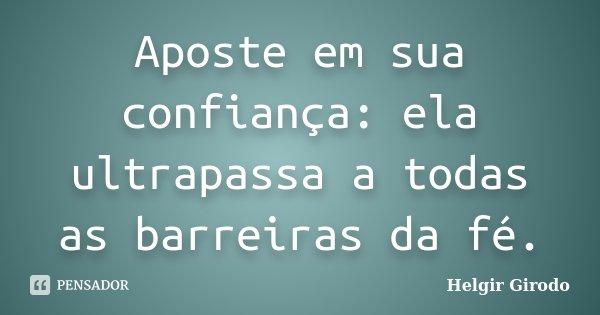 Aposte em sua confiança: ela ultrapassa a todas as barreiras da fé.... Frase de Helgir Girodo.