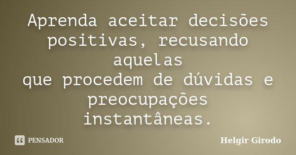 Aprenda aceitar decisões positivas, recusando aquelas que procedem de dúvidas e preocupações instantâneas.... Frase de Helgir Girodo.