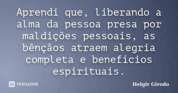 Aprendi que, liberando a alma da pessoa presa por maldições pessoais, as bênçãos atraem alegria completa e benefícios espirituais.... Frase de Helgir Girodo.