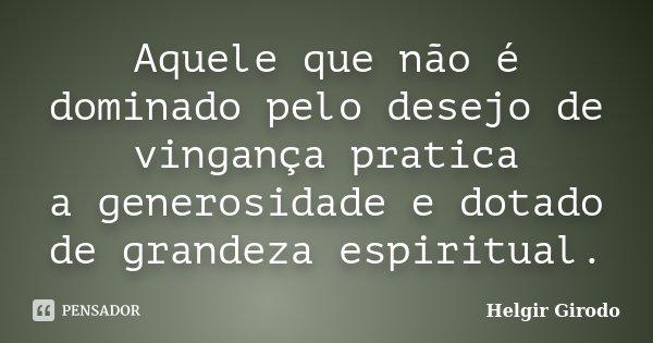 Aquele que não é dominado pelo desejo de vingança pratica a generosidade e dotado de grandeza espiritual.... Frase de Helgir Girodo.