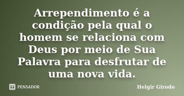 Arrependimento é a condição pela qual o homem se relaciona com Deus por meio de Sua Palavra para desfrutar de uma nova vida.... Frase de Helgir Girodo.