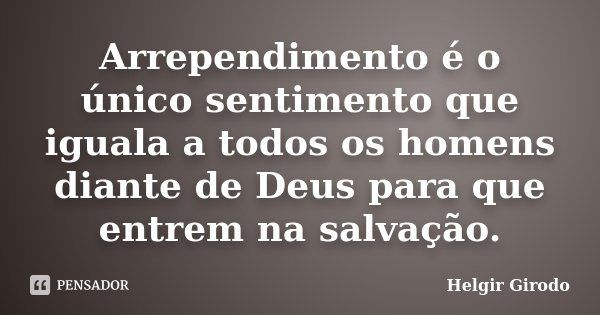 Arrependimento é o único sentimento que iguala a todos os homens diante de Deus para que entrem na salvação.... Frase de Helgir Girodo.