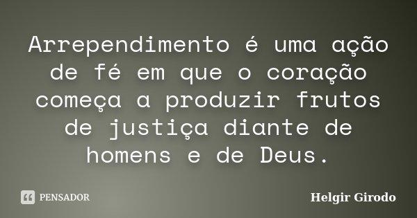 Arrependimento é uma ação de fé em que o coração começa a produzir frutos de justiça diante de homens e de Deus.... Frase de Helgir Girodo.