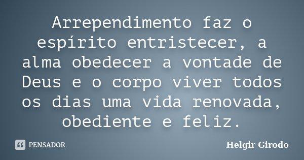 Arrependimento faz o espírito entristecer, a alma obedecer a vontade de Deus e o corpo viver todos os dias uma vida renovada, obediente e feliz.... Frase de Helgir Girodo.