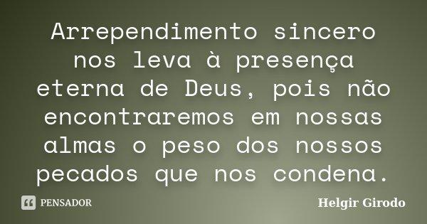 Arrependimento sincero nos leva à presença eterna de Deus, pois não encontraremos em nossas almas o peso dos nossos pecados que nos condena.... Frase de Helgir Girodo.
