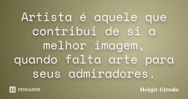 Artista é aquele que contribui de si a melhor imagem, quando falta arte para seus admiradores.... Frase de Helgir Girodo.