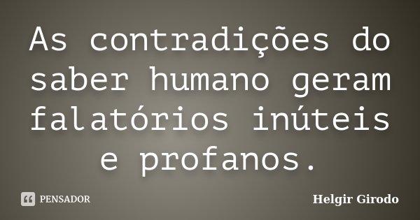 As contradições do saber humano geram falatórios inúteis e profanos.... Frase de Helgir Girodo.