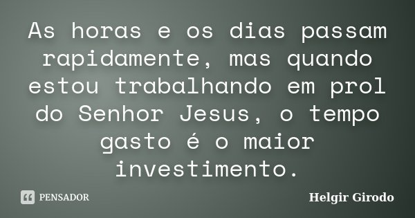 As horas e os dias passam rapidamente, mas quando estou trabalhando em prol do Senhor Jesus, o tempo gasto é o maior investimento.... Frase de Helgir Girodo.