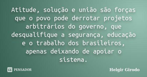 Atitude, solução e união são forças que o povo pode derrotar projetos arbitrários do governo, que desqualifique a segurança, educação e o trabalho dos brasileir... Frase de Helgir Girodo.