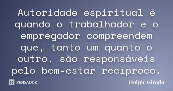 Autoridade espiritual é quando o trabalhador e o empregador compreendem que, tanto um quanto o outro, são responsáveis pelo bem-estar recíproco.... Frase de Helgir Girodo.