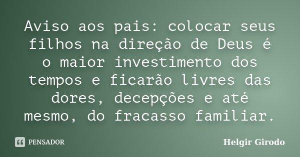 Aviso aos pais: colocar seus filhos na direção de Deus é o maior investimento dos tempos e ficarão livres das dores, decepções e até mesmo, do fracasso familiar... Frase de Helgir Girodo.