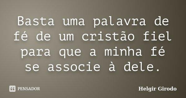 Basta uma palavra de fé de um cristão fiel para que a minha fé se associe à dele.... Frase de Helgir Girodo.