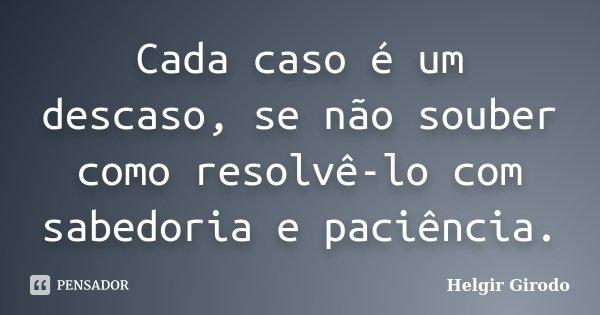 Cada caso é um descaso, se não souber como resolvê-lo com sabedoria e paciência.... Frase de Helgir Girodo.