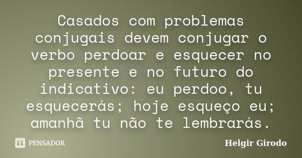 Casados com problemas conjugais devem conjugar o verbo perdoar e esquecer no presente e no futuro do indicativo: eu perdoo, tu esquecerás; hoje esqueço eu; aman... Frase de Helgir Girodo.