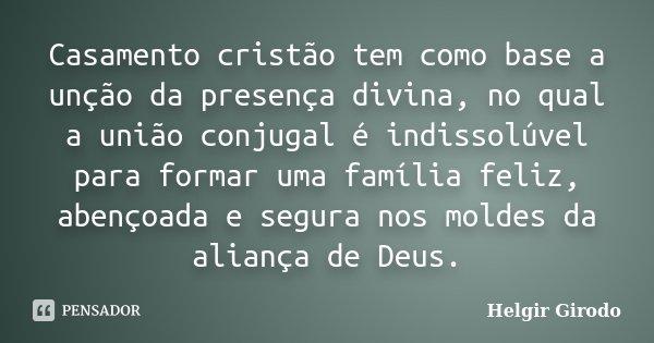 Casamento cristão tem como base a unção da presença divina, no qual a união conjugal é indissolúvel para formar uma família feliz, abençoada e segura nos moldes... Frase de Helgir Girodo.