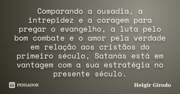Comparando a ousadia, a intrepidez e a coragem para pregar o evangelho, a luta pelo bom combate e o amor pela verdade em relação aos cristãos do primeiro século... Frase de Helgir Girodo.