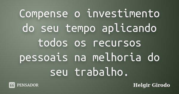 Compense o investimento do seu tempo aplicando todos os recursos pessoais na melhoria do seu trabalho.... Frase de Helgir Girodo.