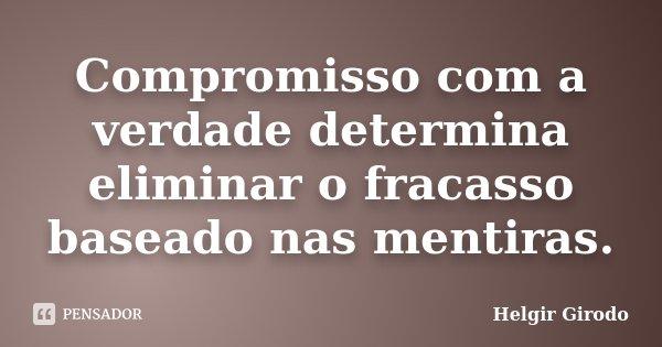 Compromisso com a verdade determina eliminar o fracasso baseado nas mentiras.... Frase de Helgir Girodo.