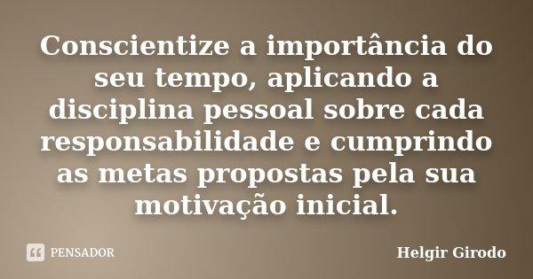 Conscientize a importância do seu tempo, aplicando a disciplina pessoal sobre cada responsabilidade e cumprindo as metas propostas pela sua motivação inicial.... Frase de Helgir Girodo.