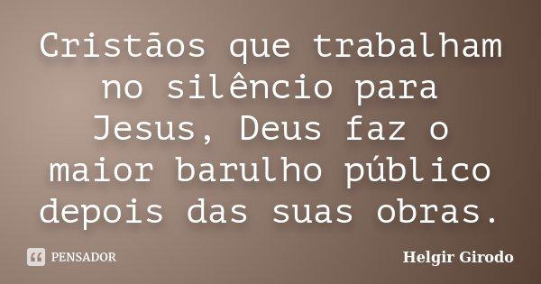 Cristãos que trabalham no silêncio para Jesus, Deus faz o maior barulho público depois das suas obras.... Frase de Helgir Girodo.