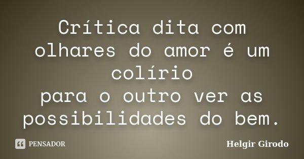 Crítica dita com olhares do amor é um colírio para o outro ver as possibilidades do bem.... Frase de Helgir Girodo.
