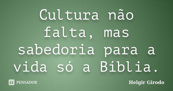 Cultura não falta, mas sabedoria para a vida só a Bíblia.... Frase de Helgir Girodo.
