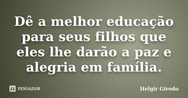 Dê a melhor educação para seus filhos que eles lhe darão a paz e alegria em família.... Frase de Helgir Girodo.