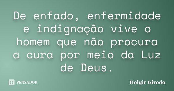 De enfado, enfermidade e indignação vive o homem que não procura a cura por meio da Luz de Deus.... Frase de Helgir Girodo.
