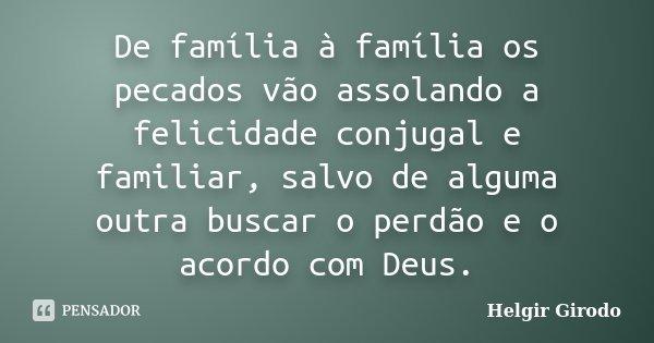 De família à família os pecados vão assolando a felicidade conjugal e familiar, salvo de alguma outra buscar o perdão e o acordo com Deus.... Frase de Helgir Girodo.