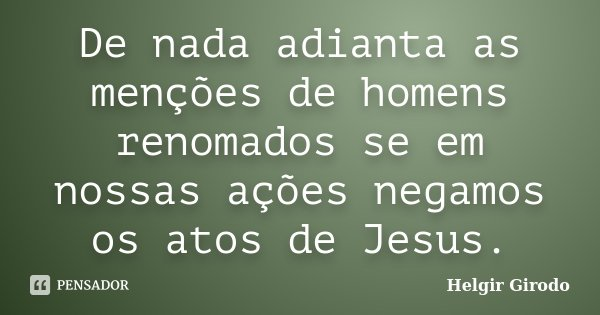 De nada adianta as menções de homens renomados se em nossas ações negamos os atos de Jesus.... Frase de Helgir Girodo.