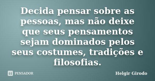 Decida pensar sobre as pessoas, mas não deixe que seus pensamentos sejam dominados pelos seus costumes, tradições e filosofias.... Frase de Helgir Girodo.