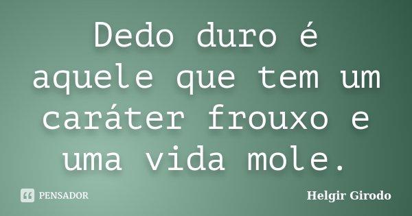 Dedo duro é aquele que tem um caráter frouxo e uma vida mole.... Frase de Helgir Girodo.