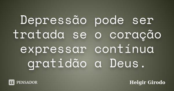 Depressão pode ser tratada se o coração expressar contínua gratidão a Deus.... Frase de Helgir Girodo.