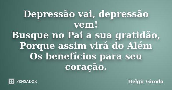 Depressão vai, depressão vem! Busque no Pai a sua gratidão, Porque assim virá do Além Os benefícios para seu coração.... Frase de Helgir Girodo.