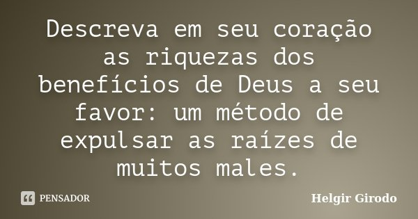 Descreva em seu coração as riquezas dos benefícios de Deus a seu favor: um método de expulsar as raízes de muitos males.... Frase de Helgir Girodo.