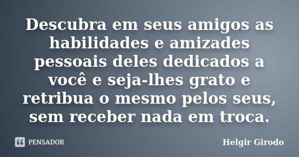 Descubra em seus amigos as habilidades e amizades pessoais deles dedicados a você e seja-lhes grato e retribua o mesmo pelos seus, sem receber nada em troca.... Frase de Helgir Girodo.