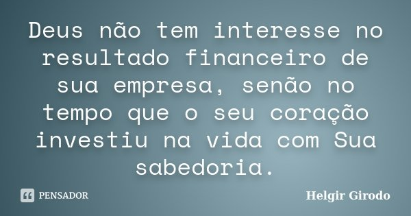 Deus não tem interesse no resultado financeiro de sua empresa, senão no tempo que o seu coração investiu na vida com Sua sabedoria.... Frase de Helgir Girodo.