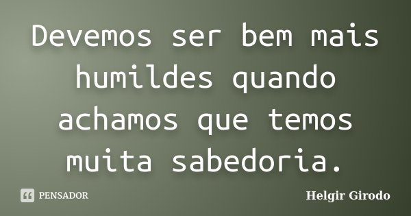Devemos ser bem mais humildes quando achamos que temos muita sabedoria.... Frase de Helgir Girodo.