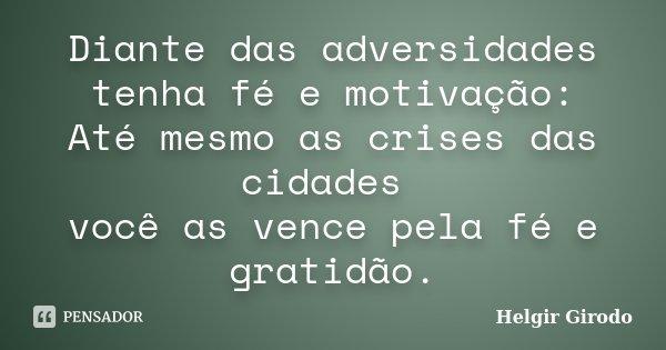 Diante das adversidades tenha fé e motivação: Até mesmo as crises das cidades você as vence pela fé e gratidão.... Frase de Helgir Girodo.