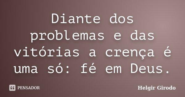 Diante dos problemas e das vitórias a crença é uma só: fé em Deus.... Frase de Helgir Girodo.