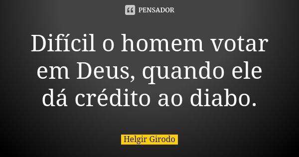 Difícil o homem votar em Deus, quando ele dá crédito ao diabo.... Frase de Helgir Girodo.