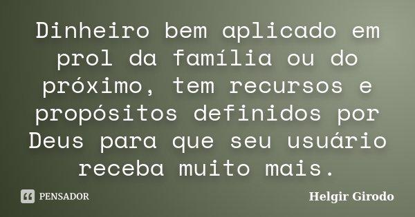 Dinheiro bem aplicado em prol da família ou do próximo, tem recursos e propósitos definidos por Deus para que seu usuário receba muito mais.... Frase de Helgir Girodo.