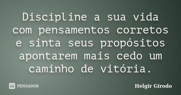 Discipline a sua vida com pensamentos corretos e sinta seus propósitos apontarem mais cedo um caminho de vitória.... Frase de Helgir Girodo.