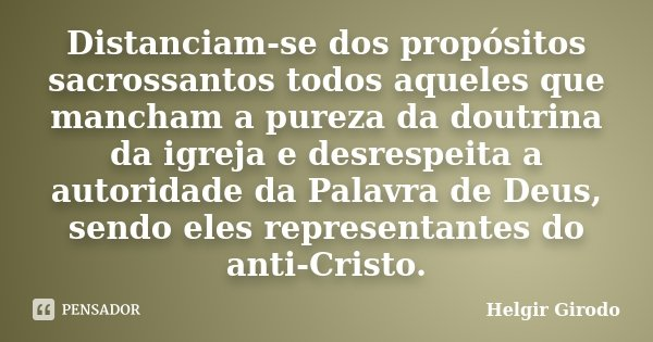 Distanciam-se dos propósitos sacrossantos todos aqueles que mancham a pureza da doutrina da igreja e desrespeita a autoridade da Palavra de Deus, sendo eles rep... Frase de Helgir Girodo.