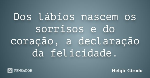 Dos lábios nascem os sorrisos e do coração, a declaração da felicidade.... Frase de Helgir Girodo.